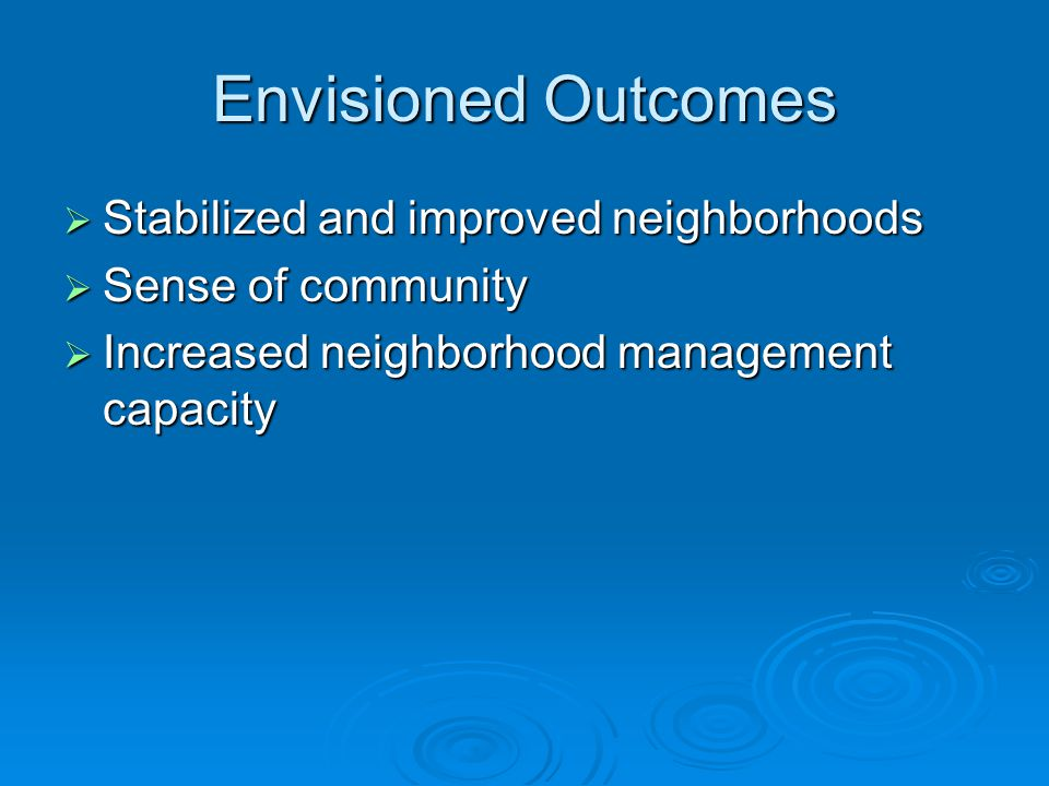 Envisioned Outcomes  Stabilized and improved neighborhoods  Sense of community  Increased neighborhood management capacity
