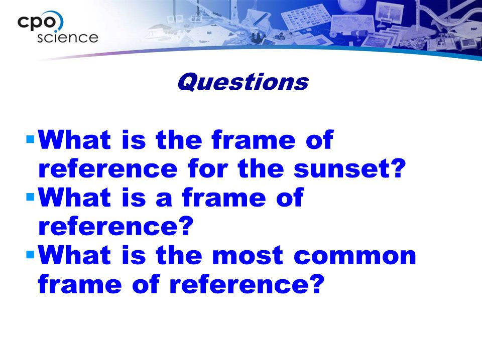 Frames of Reference  The object or point from which movement is determined  Movement is relative to an object that appears stationary  Earth is the most common frame of reference