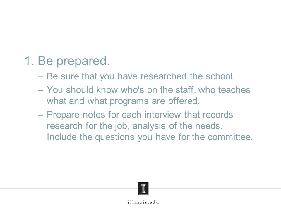 1. Be prepared. –Be sure that you have researched the school.