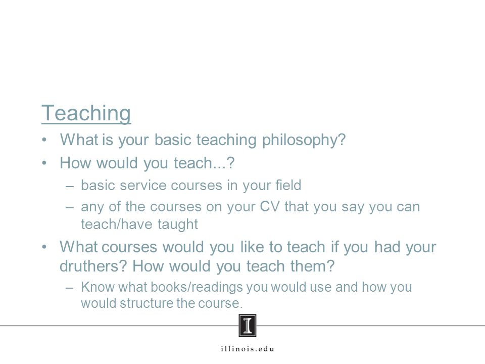 Teaching What is your basic teaching philosophy. How would you teach....