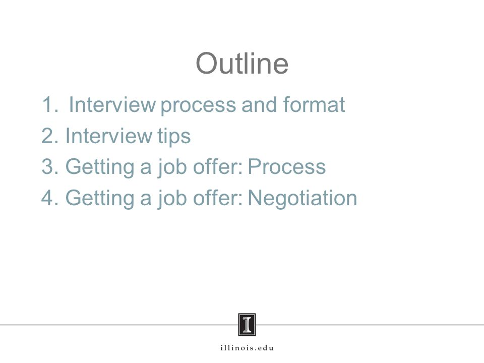 Outline 1.Interview process and format 2. Interview tips 3. Getting a job offer: Process 4. Getting a job offer: Negotiation