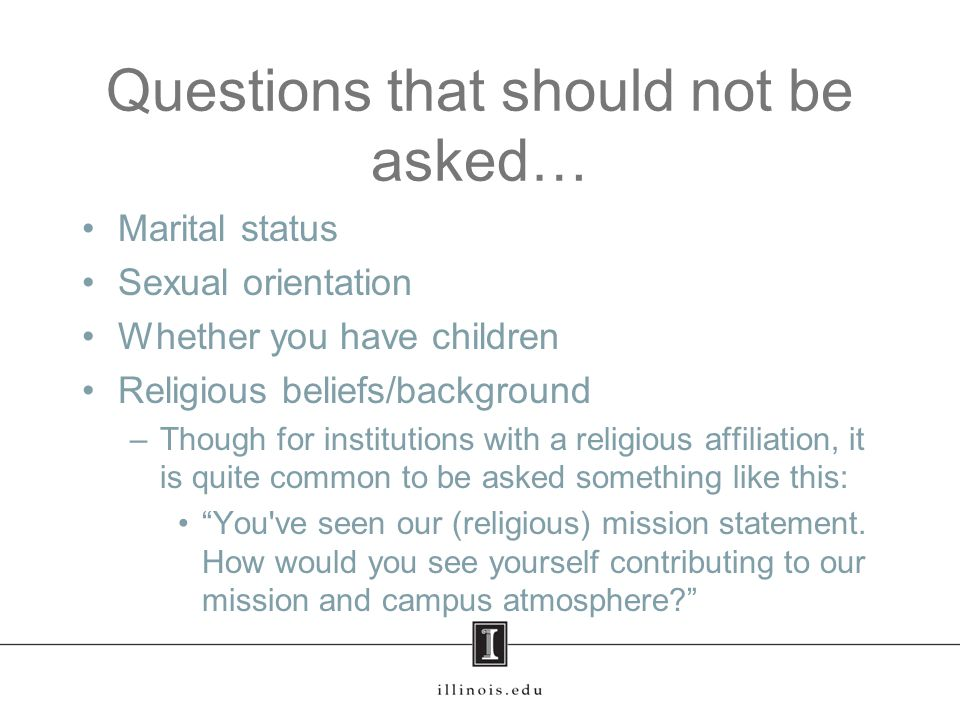 Questions that should not be asked… Marital status Sexual orientation Whether you have children Religious beliefs/background –Though for institutions with a religious affiliation, it is quite common to be asked something like this: You ve seen our (religious) mission statement.