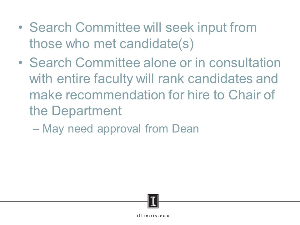 Search Committee will seek input from those who met candidate(s) Search Committee alone or in consultation with entire faculty will rank candidates and make recommendation for hire to Chair of the Department –May need approval from Dean