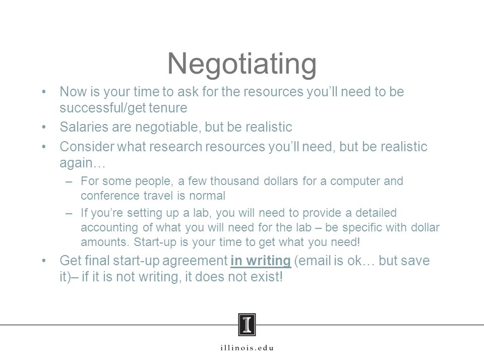 Negotiating Now is your time to ask for the resources you'll need to be successful/get tenure Salaries are negotiable, but be realistic Consider what research resources you'll need, but be realistic again… –For some people, a few thousand dollars for a computer and conference travel is normal –If you're setting up a lab, you will need to provide a detailed accounting of what you will need for the lab – be specific with dollar amounts.