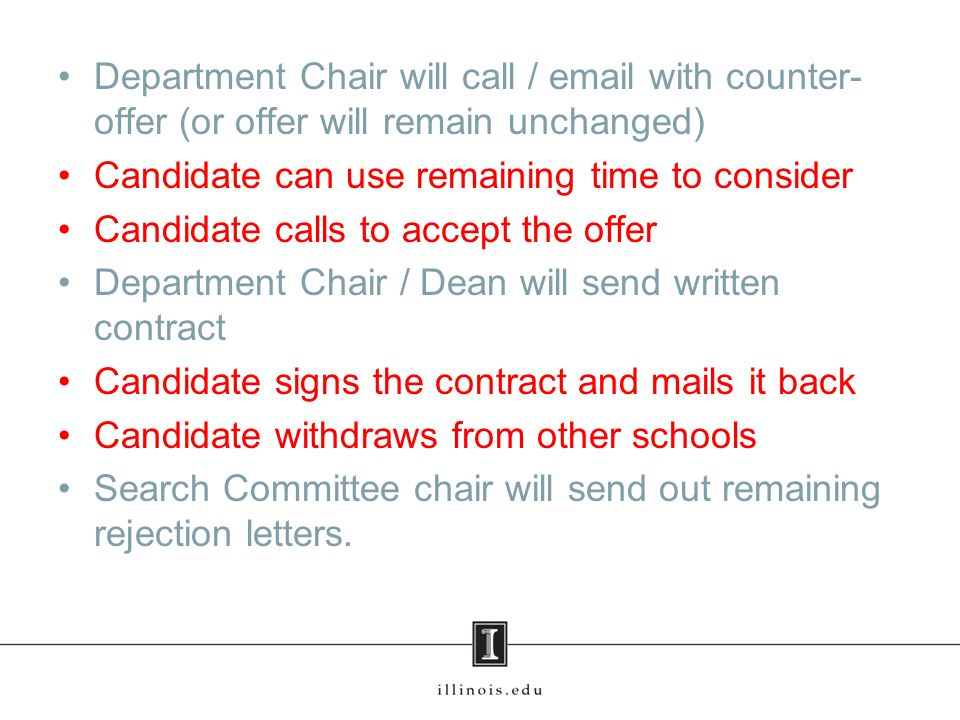 Department Chair will call / email with counter- offer (or offer will remain unchanged) Candidate can use remaining time to consider Candidate calls to accept the offer Department Chair / Dean will send written contract Candidate signs the contract and mails it back Candidate withdraws from other schools Search Committee chair will send out remaining rejection letters.