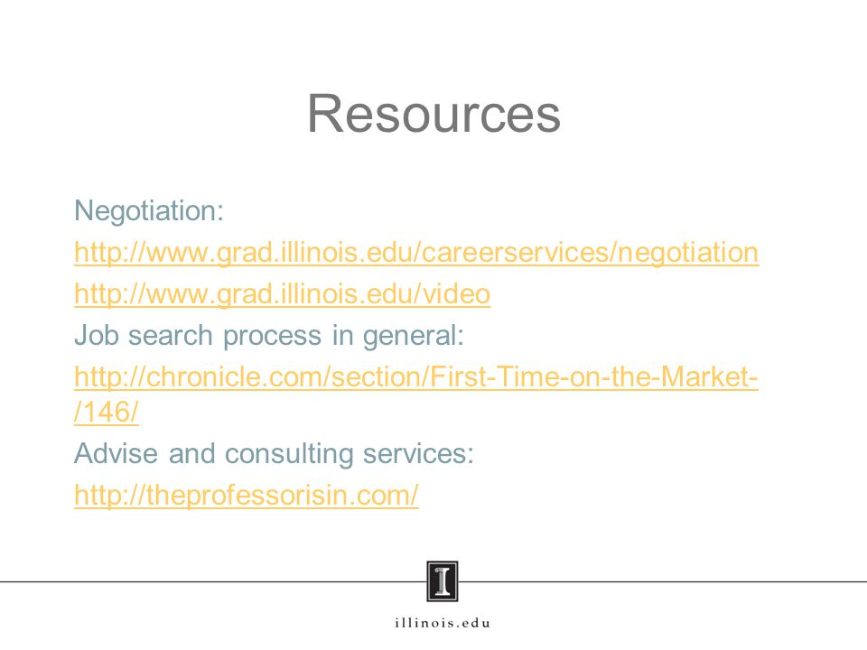 Resources Negotiation: http://www.grad.illinois.edu/careerservices/negotiation http://www.grad.illinois.edu/video Job search process in general: http://chronicle.com/section/First-Time-on-the-Market- /146/ Advise and consulting services: http://theprofessorisin.com/