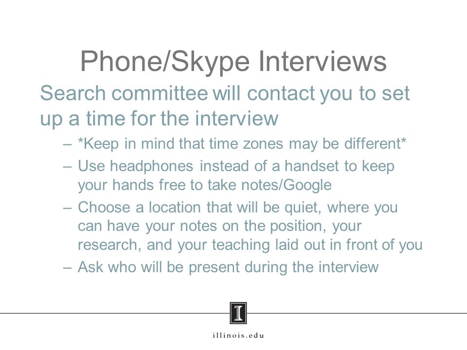 Phone/Skype Interviews Format –Speaker phone or Skype –Head of the search committee typically the one who calls –Informs you who is present during the interview –May be the only person asking questions, or each member may ask some –If position is in a foreign language department, may ask some questions in that language –Lasts 30 minutes to 1 hour