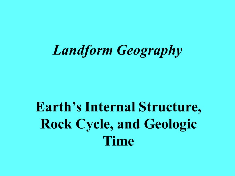 Landform Geography Earth's Internal Structure, Rock Cycle, and Geologic Time