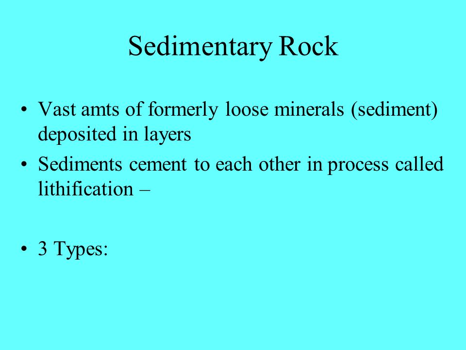 Sedimentary Rock Vast amts of formerly loose minerals (sediment) deposited in layers Sediments cement to each other in process called lithification – 3 Types: