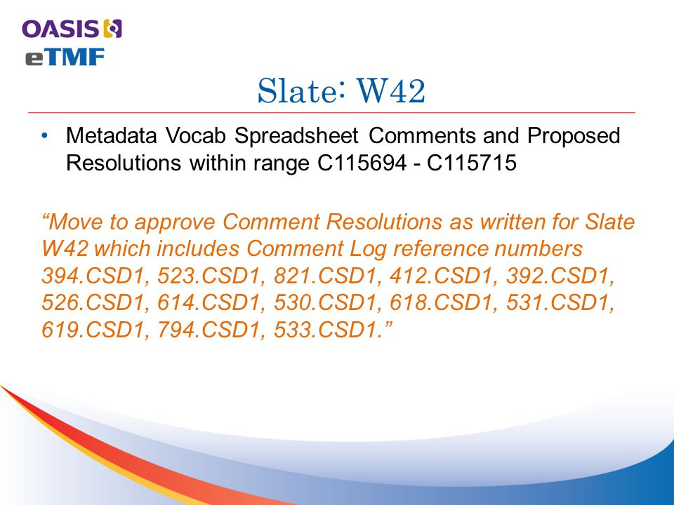 Metadata Vocab Spreadsheet Comments and Proposed Resolutions within range C115694 - C115715 Move to approve Comment Resolutions as written for Slate W42 which includes Comment Log reference numbers 394.CSD1, 523.CSD1, 821.CSD1, 412.CSD1, 392.CSD1, 526.CSD1, 614.CSD1, 530.CSD1, 618.CSD1, 531.CSD1, 619.CSD1, 794.CSD1, 533.CSD1. Slate: W42