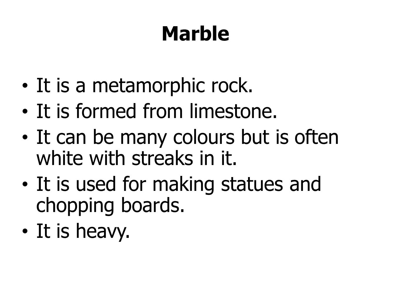 Marble It is a metamorphic rock. It is formed from limestone.