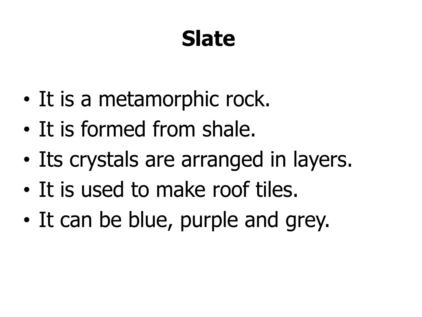 Slate It is a metamorphic rock. It is formed from shale.