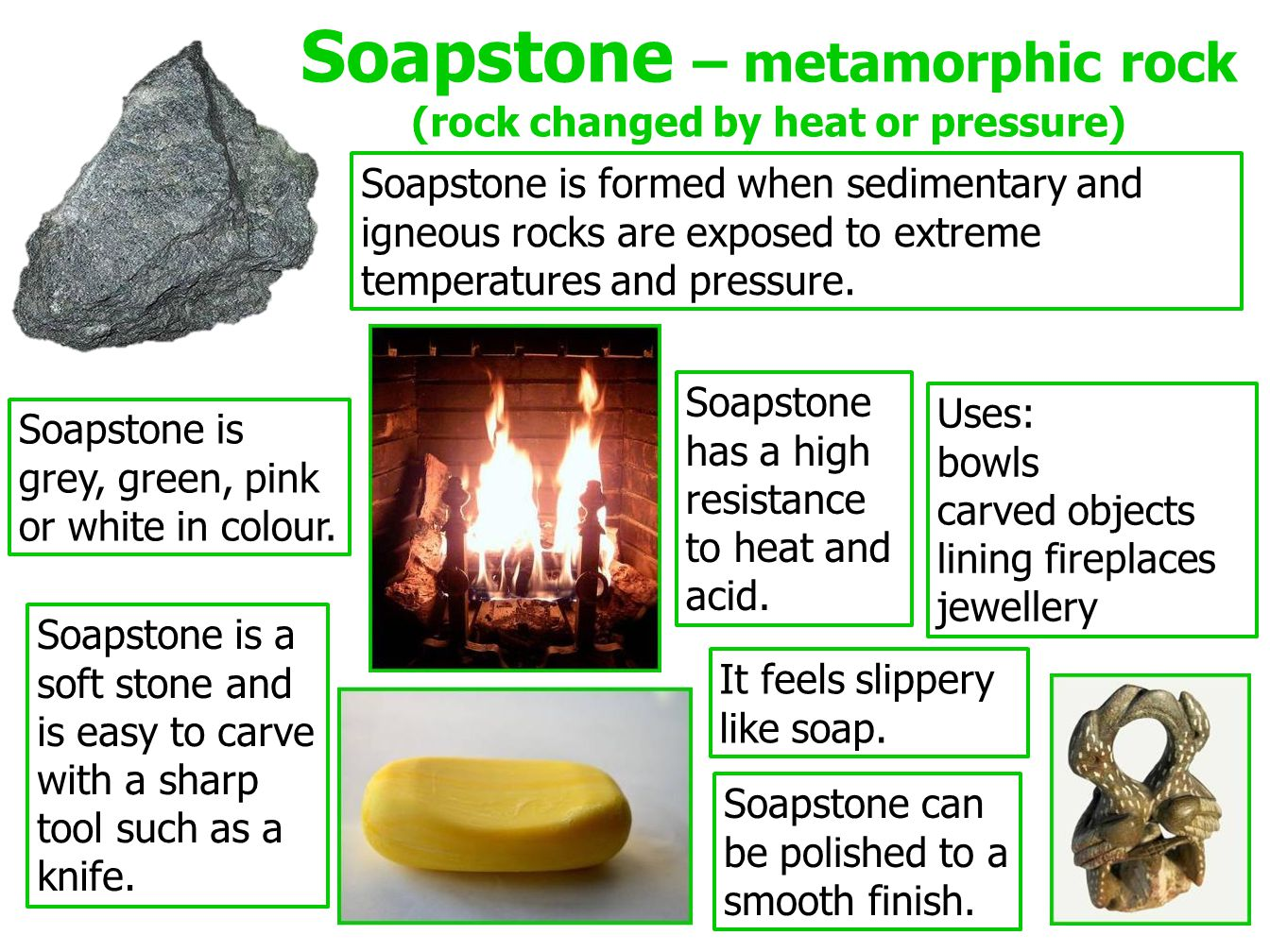 Soapstone – metamorphic rock (rock changed by heat or pressure) Soapstone is formed when sedimentary and igneous rocks are exposed to extreme temperatures and pressure.