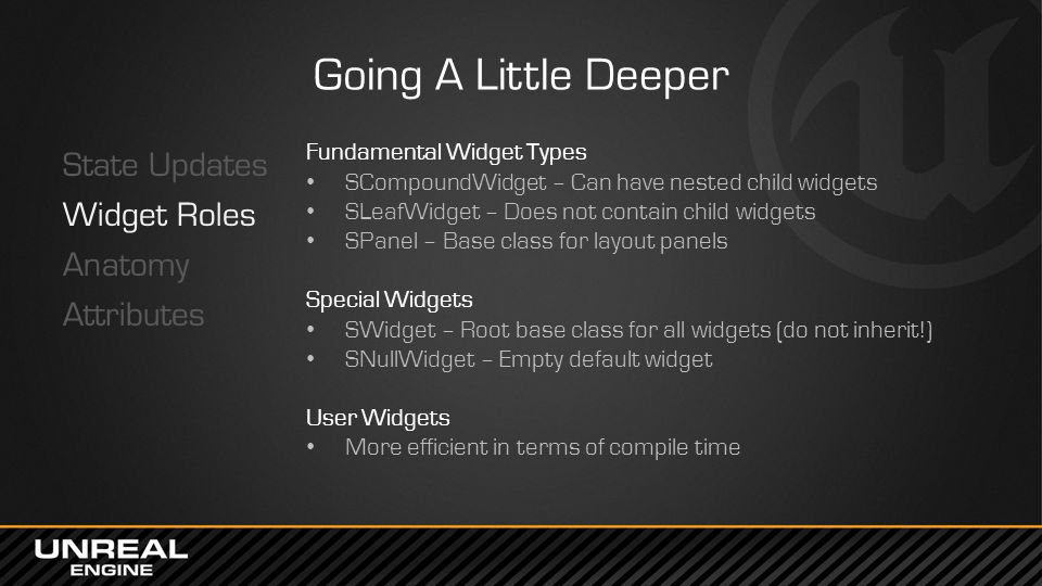 Going A Little Deeper State Updates Widget Roles Anatomy Attributes Fundamental Widget Types SCompoundWidget – Can have nested child widgets SLeafWidg