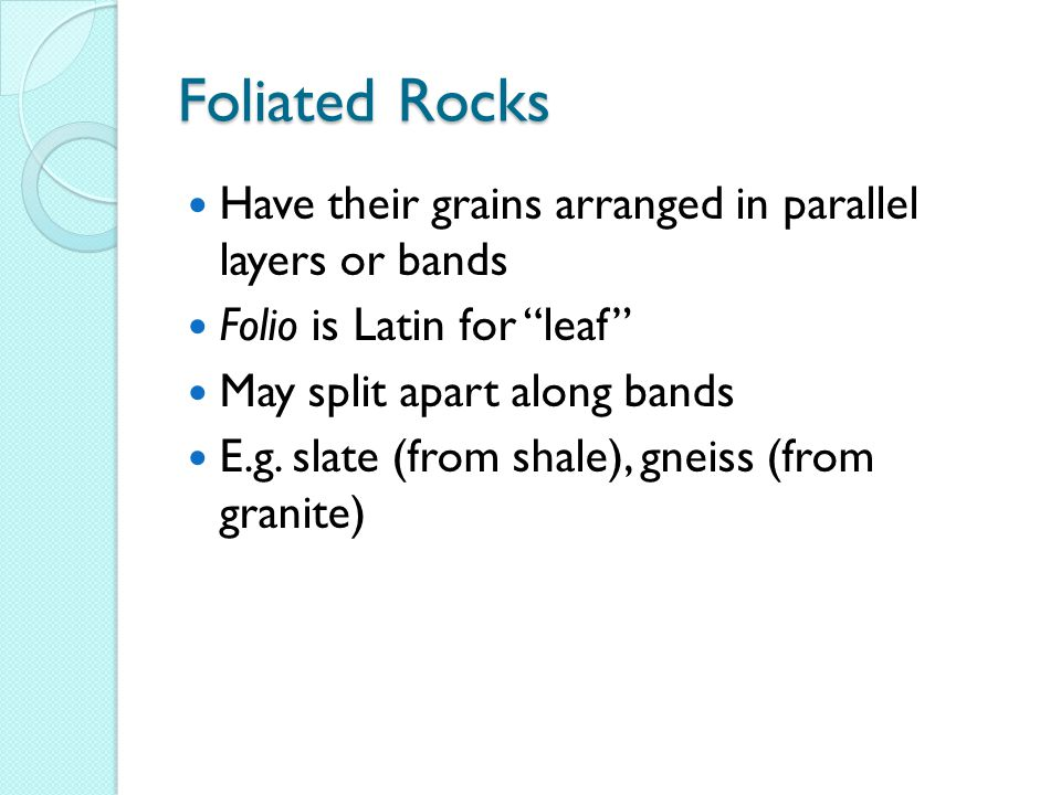 "Foliated Rocks Have their grains arranged in parallel layers or bands Folio is Latin for ""leaf"" May split apart along bands E.g. slate (from shale), g"