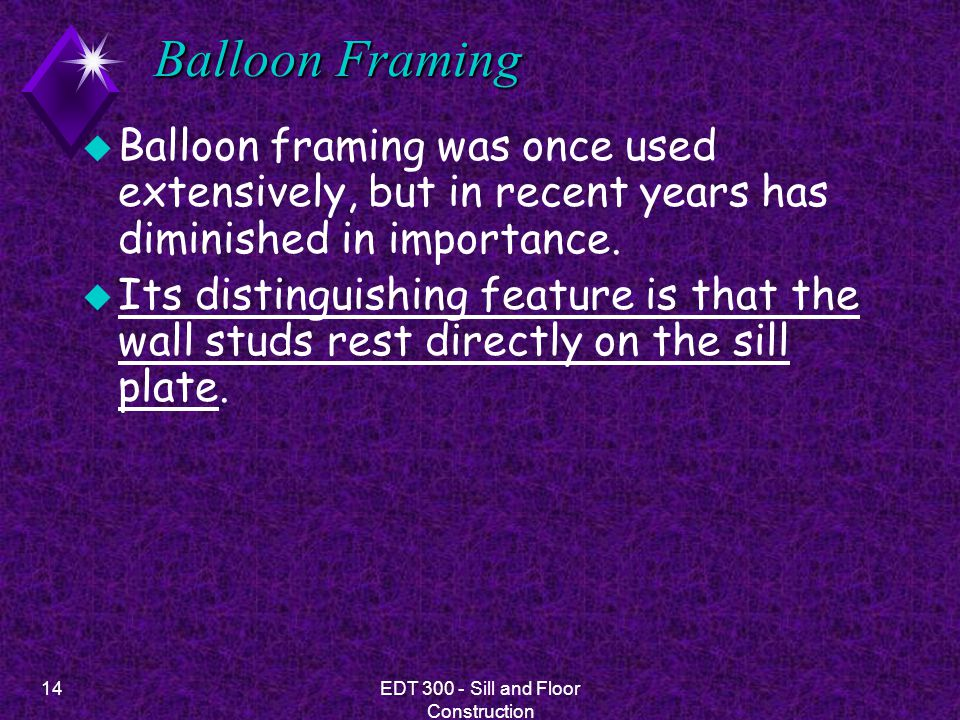 14EDT 300 - Sill and Floor Construction Balloon Framing u Balloon framing was once used extensively, but in recent years has diminished in importance.