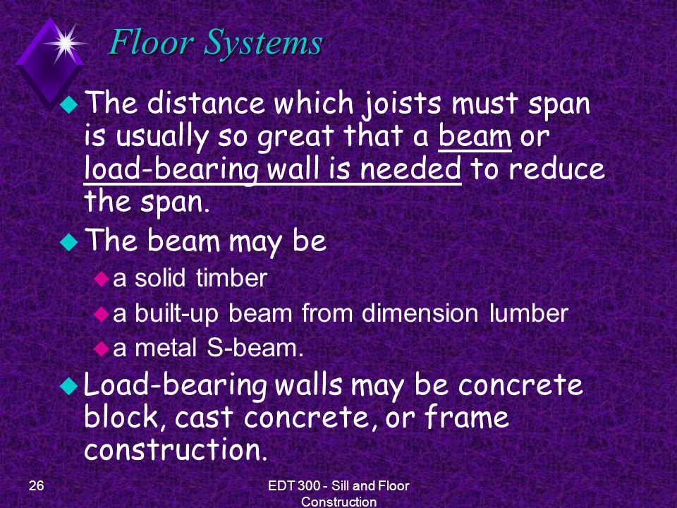 26EDT 300 - Sill and Floor Construction Floor Systems u The distance which joists must span is usually so great that a beam or load-bearing wall is ne