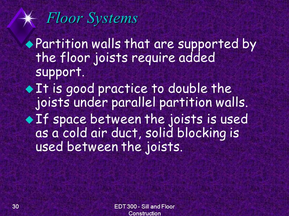 30EDT 300 - Sill and Floor Construction Floor Systems u Partition walls that are supported by the floor joists require added support. u It is good pra