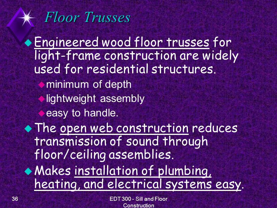 36EDT 300 - Sill and Floor Construction Floor Trusses u Engineered wood floor trusses for light-frame construction are widely used for residential str