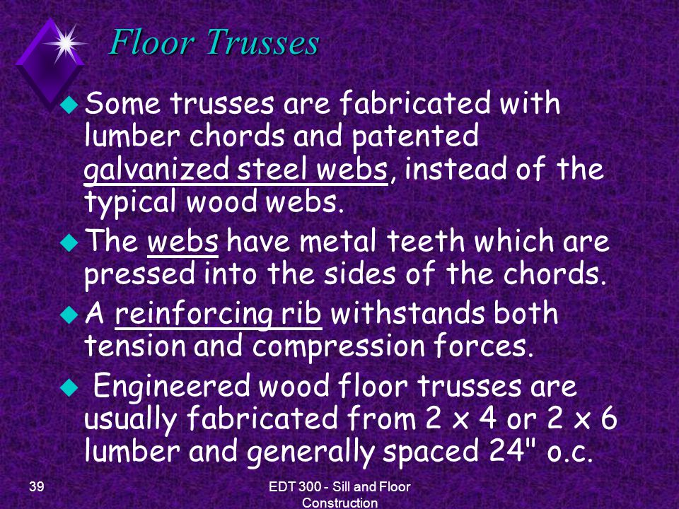 39EDT 300 - Sill and Floor Construction Floor Trusses u Some trusses are fabricated with lumber chords and patented galvanized steel webs, instead of
