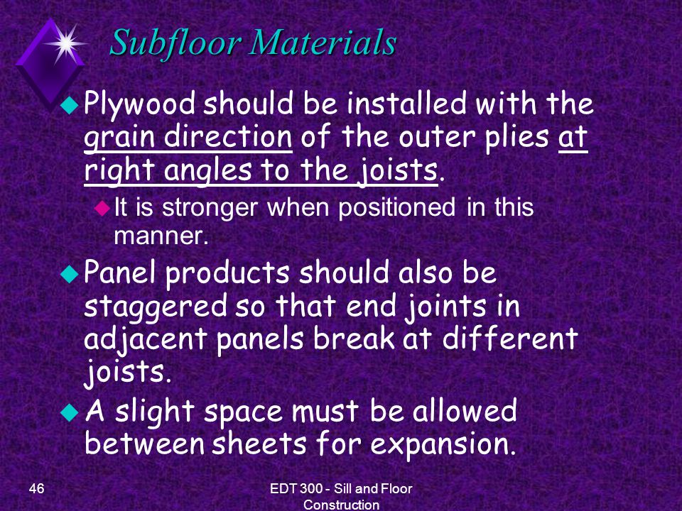 46EDT 300 - Sill and Floor Construction Subfloor Materials u Plywood should be installed with the grain direction of the outer plies at right angles t