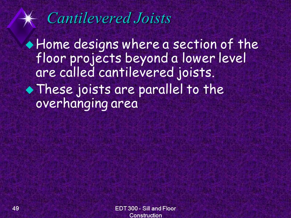 49EDT 300 - Sill and Floor Construction Cantilevered Joists u Home designs where a section of the floor projects beyond a lower level are called canti