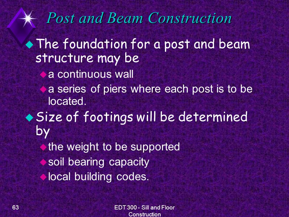 63EDT 300 - Sill and Floor Construction Post and Beam Construction u The foundation for a post and beam structure may be u a continuous wall u a serie