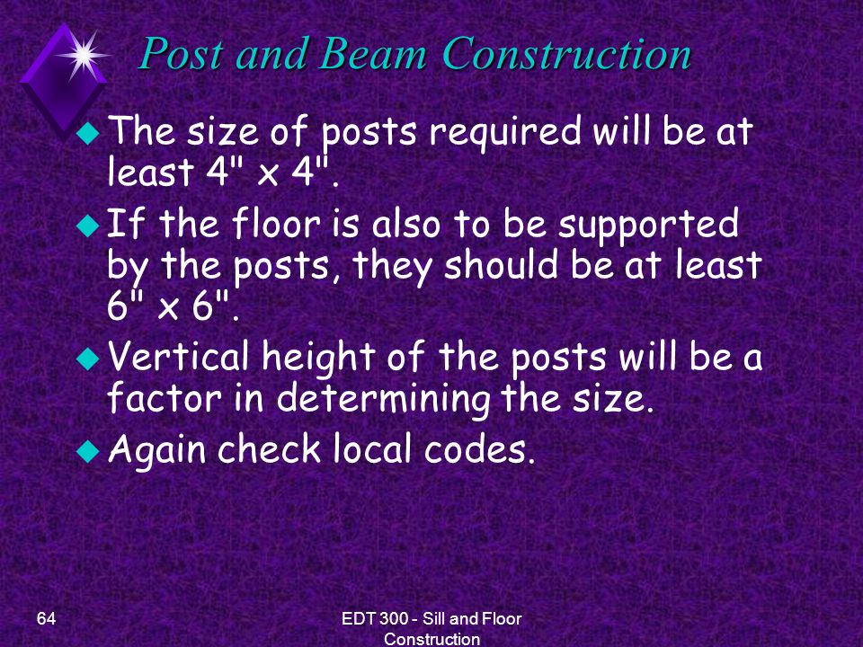 64EDT 300 - Sill and Floor Construction Post and Beam Construction u The size of posts required will be at least 4