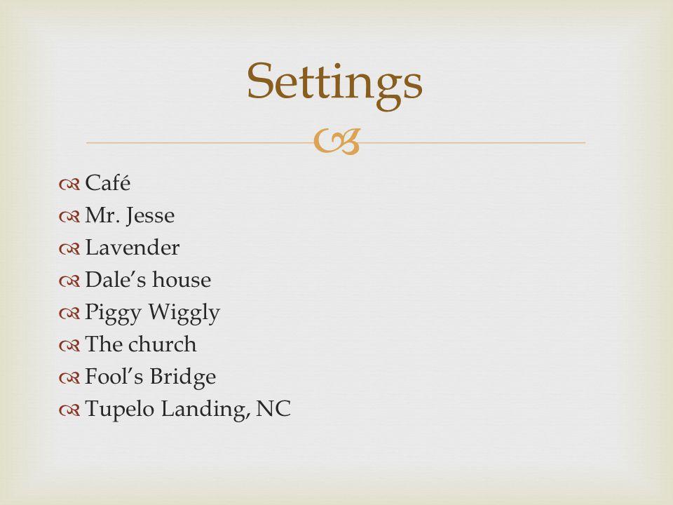   Café  Mr. Jesse  Lavender  Dale's house  Piggy Wiggly  The church  Fool's Bridge  Tupelo Landing, NC Settings