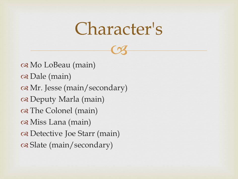   Mo LoBeau (main)  Dale (main)  Mr. Jesse (main/secondary)  Deputy Marla (main)  The Colonel (main)  Miss Lana (main)  Detective Joe Starr (m