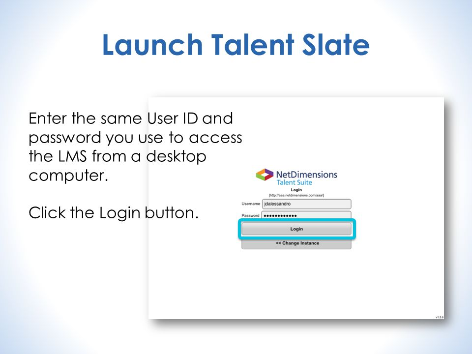 Launch Talent Slate Enter the same User ID and password you use to access the LMS from a desktop computer.