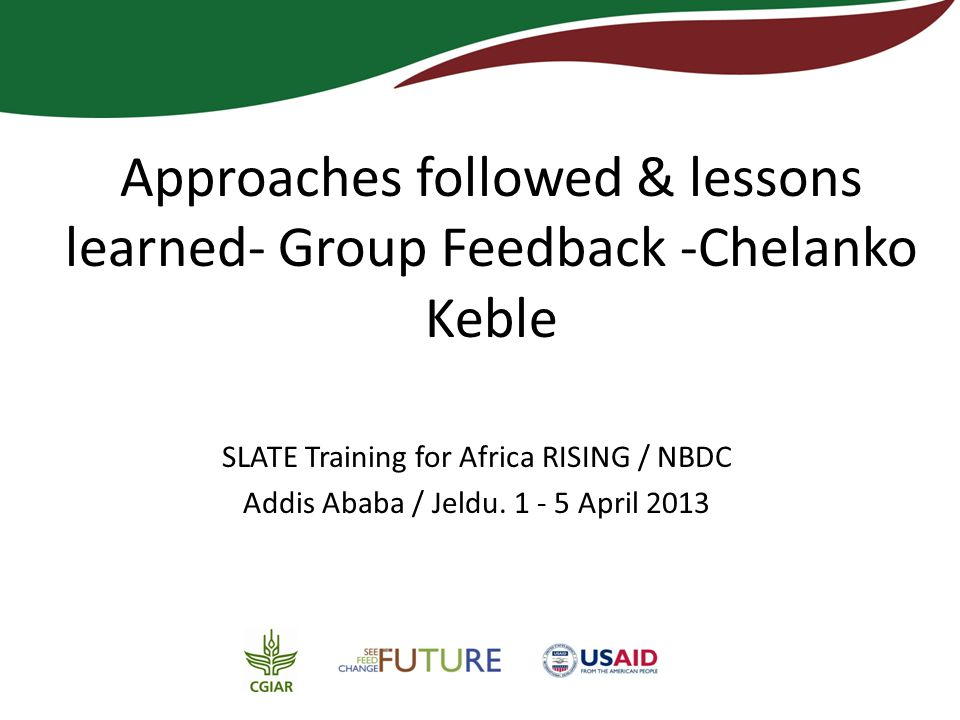 Approaches followed & lessons learned- Group Feedback -Chelanko Keble SLATE Training for Africa RISING / NBDC Addis Ababa / Jeldu.