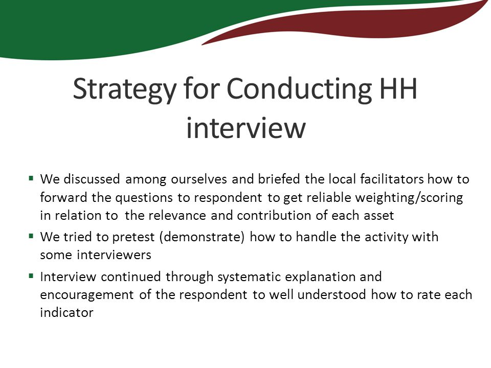 Strategy for Conducting HH interview  We discussed among ourselves and briefed the local facilitators how to forward the questions to respondent to get reliable weighting/scoring in relation to the relevance and contribution of each asset  We tried to pretest (demonstrate) how to handle the activity with some interviewers  Interview continued through systematic explanation and encouragement of the respondent to well understood how to rate each indicator