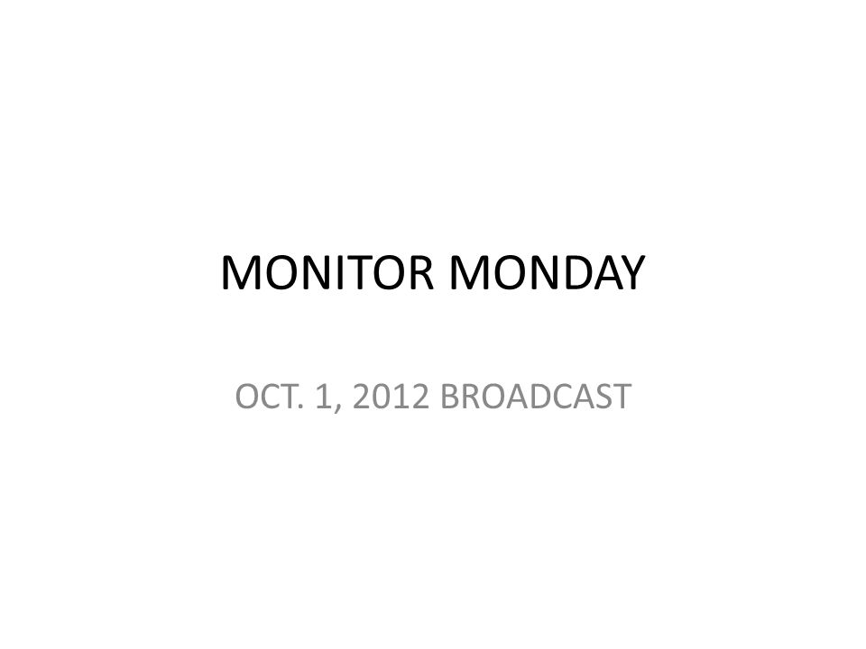MONITOR MONDAY OCT. 1, 2012 BROADCAST