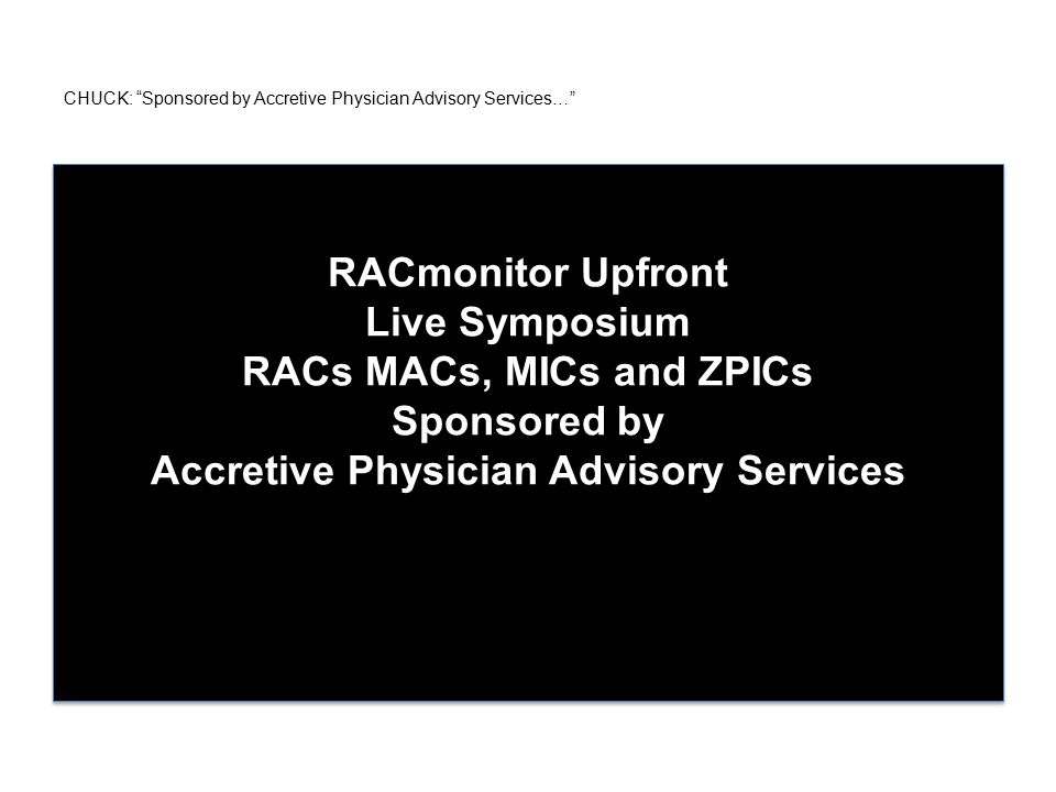 CHUCK: Sponsored by Accretive Physician Advisory Services… RACmonitor Upfront Live Symposium RACs MACs, MICs and ZPICs Sponsored by Accretive Physician Advisory Services