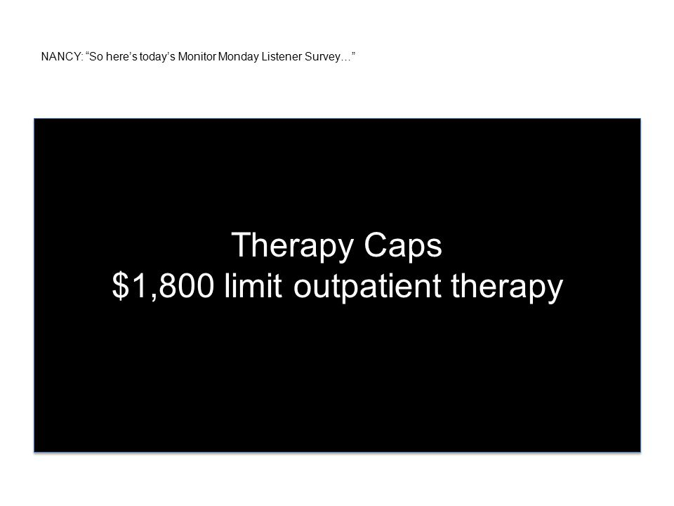 NANCY: So here's today's Monitor Monday Listener Survey… Therapy Caps $1,800 limit outpatient therapy