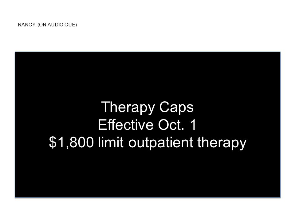 NANCY: (ON AUDIO CUE) Therapy Caps Effective Oct. 1 $1,800 limit outpatient therapy