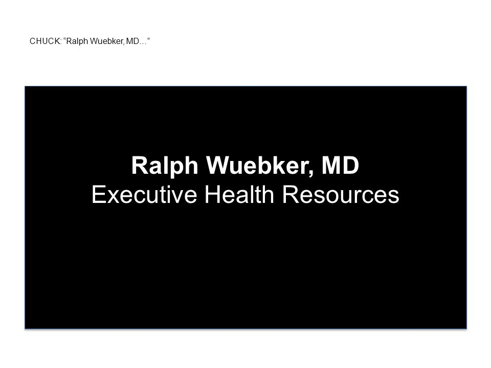 CHUCK: Ralph Wuebker, MD… Ralph Wuebker, MD Executive Health Resources