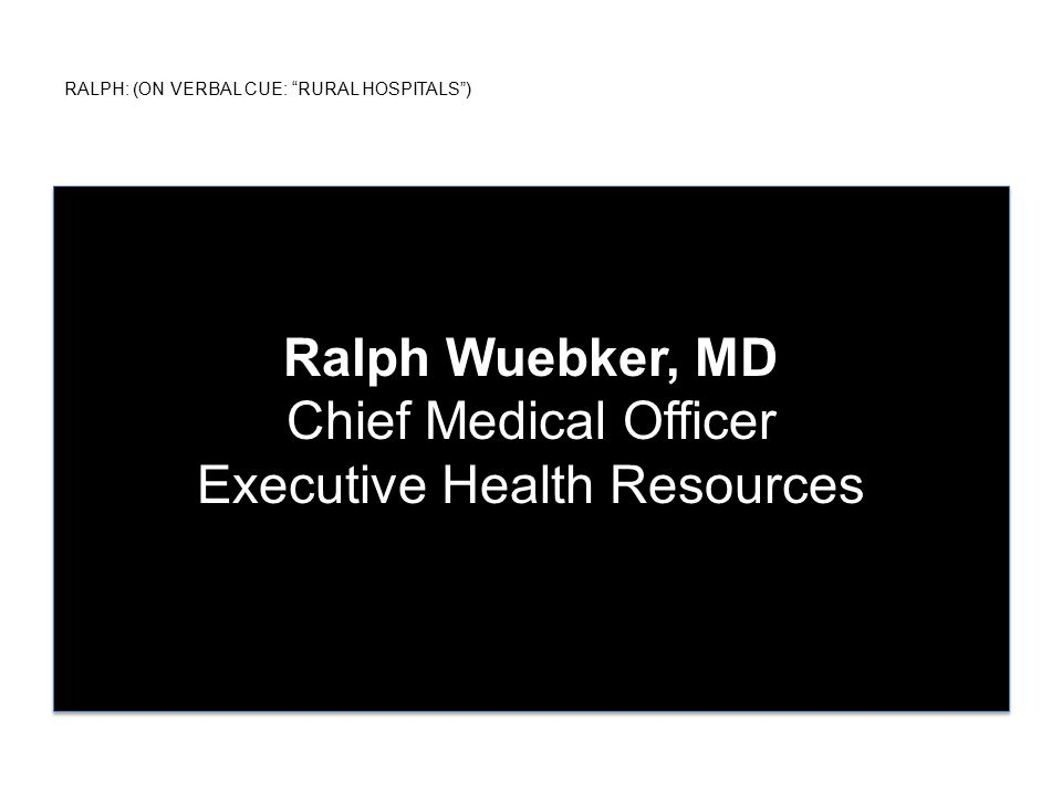RALPH: (ON VERBAL CUE: RURAL HOSPITALS ) Ralph Wuebker, MD Chief Medical Officer Executive Health Resources
