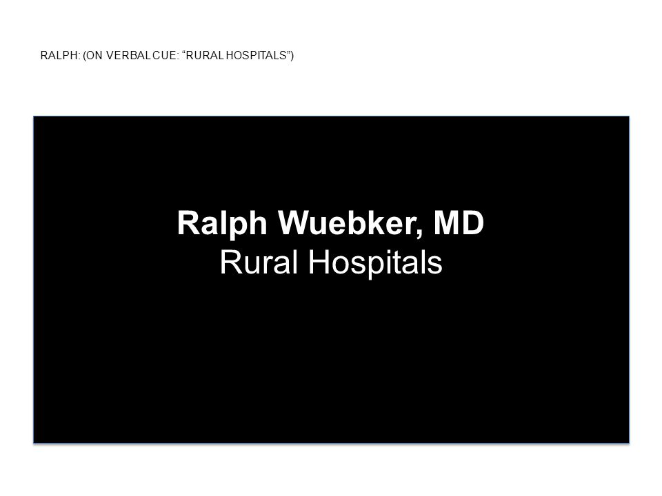RALPH: (ON VERBAL CUE: RURAL HOSPITALS ) Ralph Wuebker, MD Rural Hospitals