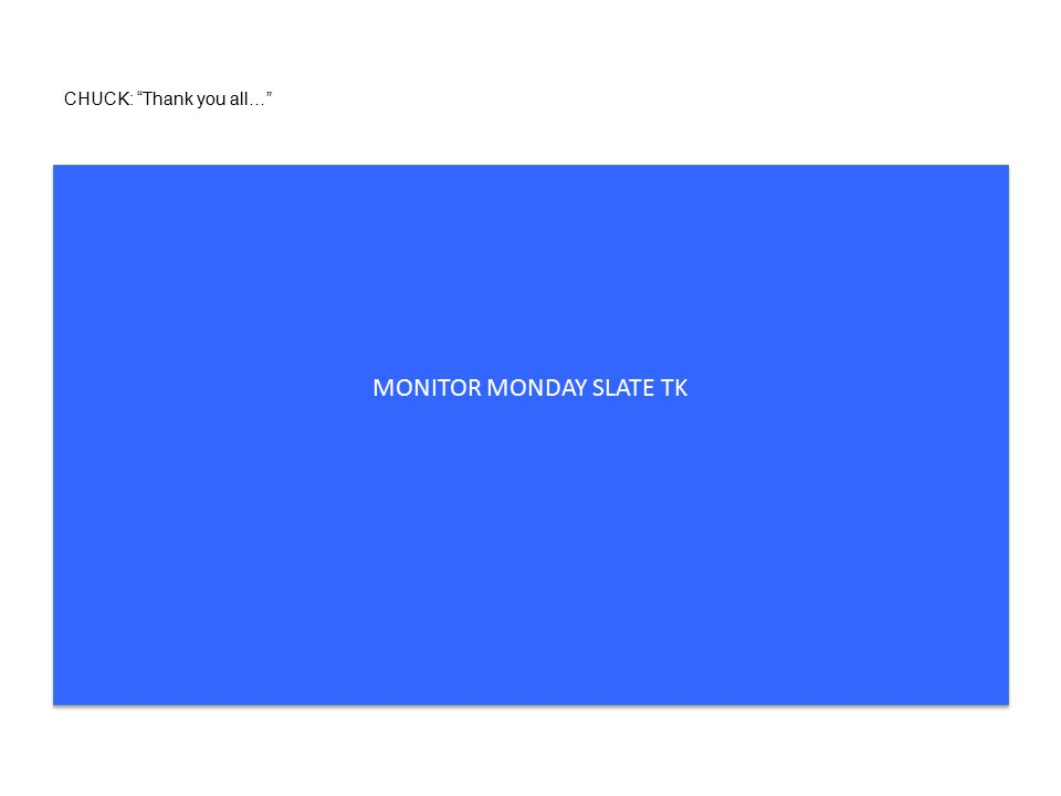 CHUCK: Thank you all… MONITOR MONDAY SLATE TK