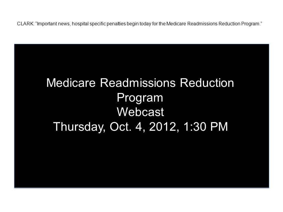 CLARK: Important news, hospital specific penalties begin today for the Medicare Readmissions Reduction Program. Medicare Readmissions Reduction Program Webcast Thursday, Oct.