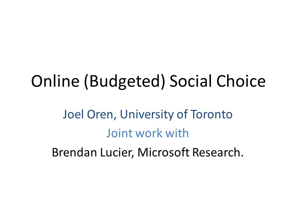 Online (Budgeted) Social Choice Joel Oren, University of Toronto Joint work with Brendan Lucier, Microsoft Research.