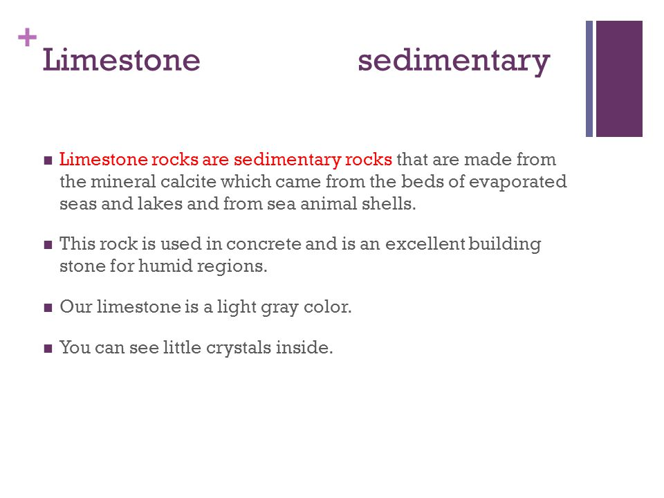 + Limestone sedimentary Limestone rocks are sedimentary rocks that are made from the mineral calcite which came from the beds of evaporated seas and l