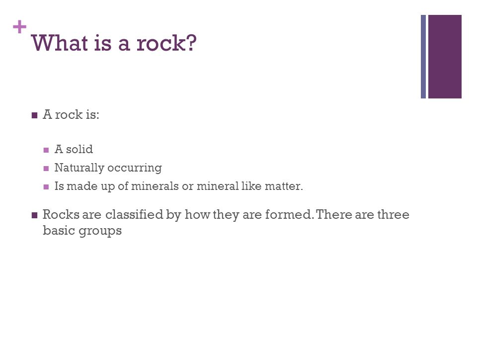 + What is a rock? A rock is: A solid Naturally occurring Is made up of minerals or mineral like matter. Rocks are classified by how they are formed. T