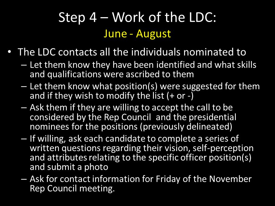 Step 4 – Work of the LDC: June - August The LDC contacts all the individuals nominated to – Let them know they have been identified and what skills and qualifications were ascribed to them – Let them know what position(s) were suggested for them and if they wish to modify the list (+ or -) – Ask them if they are willing to accept the call to be considered by the Rep Council and the presidential nominees for the positions (previously delineated) – If willing, ask each candidate to complete a series of written questions regarding their vision, self-perception and attributes relating to the specific officer position(s) and submit a photo – Ask for contact information for Friday of the November Rep Council meeting.