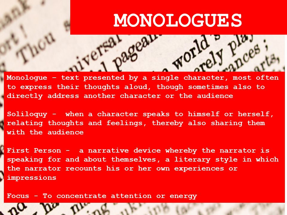 MONOLOGUES Monologue – text presented by a single character, most often to express their thoughts aloud, though sometimes also to directly address another character or the audience Soliloquy - when a character speaks to himself or herself, relating thoughts and feelings, thereby also sharing them with the audience First Person - a narrative device whereby the narrator is speaking for and about themselves, a literary style in which the narrator recounts his or her own experiences or impressions Focus - To concentrate attention or energy