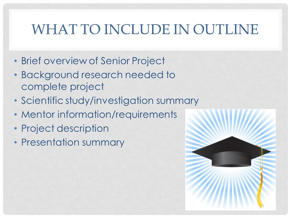 WHAT TO INCLUDE IN OUTLINE Brief overview of Senior Project Background research needed to complete project Scientific study/investigation summary Mentor information/requirements Project description Presentation summary
