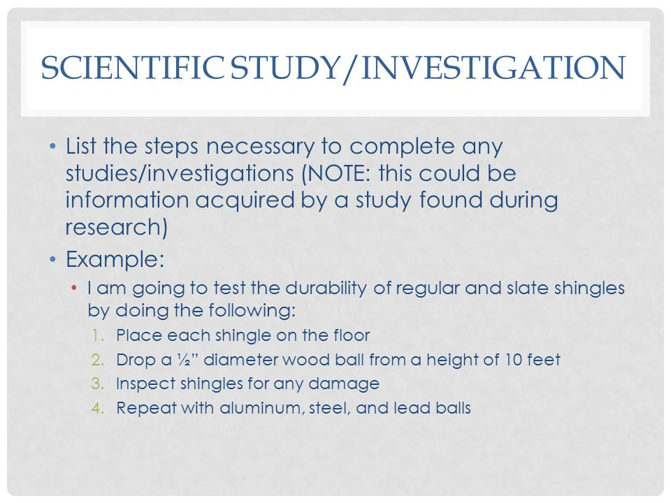 SCIENTIFIC STUDY/INVESTIGATION List the steps necessary to complete any studies/investigations (NOTE: this could be information acquired by a study found during research) Example: I am going to test the durability of regular and slate shingles by doing the following: 1.Place each shingle on the floor 2.Drop a ½ diameter wood ball from a height of 10 feet 3.Inspect shingles for any damage 4.Repeat with aluminum, steel, and lead balls
