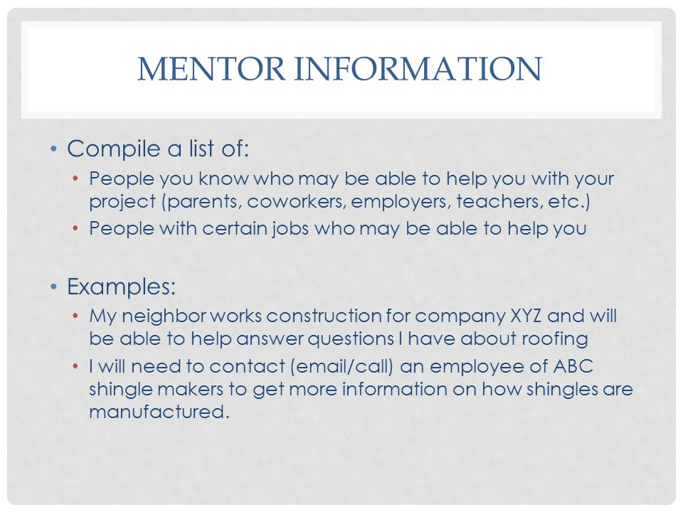MENTOR INFORMATION Compile a list of: People you know who may be able to help you with your project (parents, coworkers, employers, teachers, etc.) People with certain jobs who may be able to help you Examples: My neighbor works construction for company XYZ and will be able to help answer questions I have about roofing I will need to contact (email/call) an employee of ABC shingle makers to get more information on how shingles are manufactured.